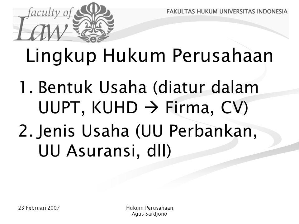 23 Februari 2007Hukum Perusahaan Agus Sardjono Lingkup Hukum Perusahaan 1.Bentuk Usaha (diatur dalam UUPT, KUHD  Firma, CV) 2.Jenis Usaha (UU Perbank