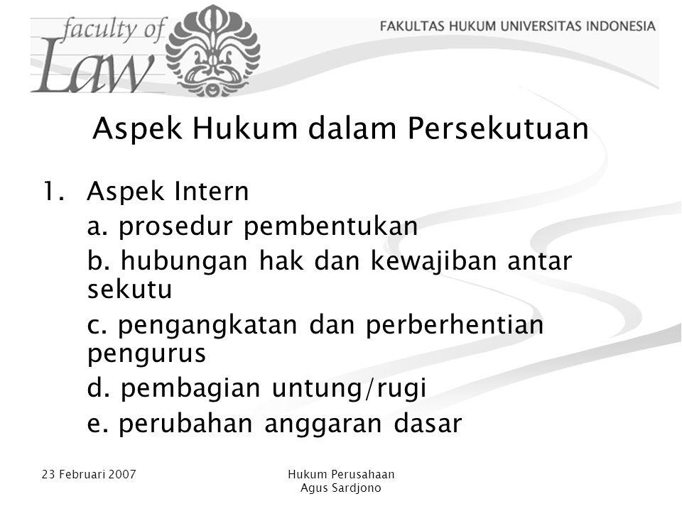 23 Februari 2007Hukum Perusahaan Agus Sardjono Aspek Hukum dalam Persekutuan 1.Aspek Intern a. prosedur pembentukan b. hubungan hak dan kewajiban anta