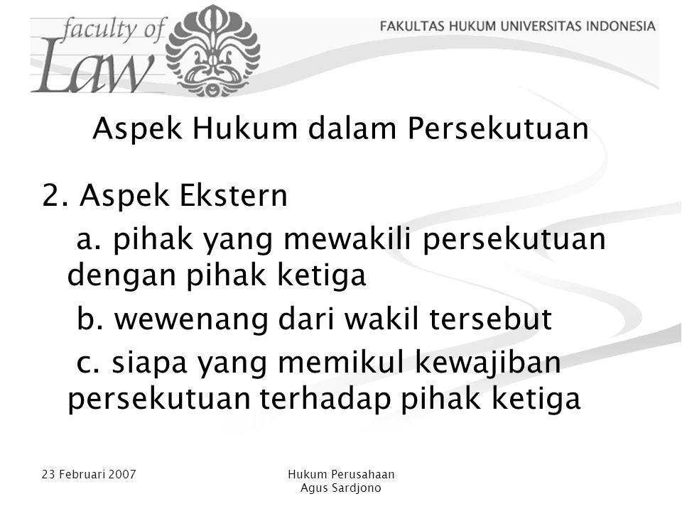 23 Februari 2007Hukum Perusahaan Agus Sardjono Aspek Hukum dalam Persekutuan 2. Aspek Ekstern a. pihak yang mewakili persekutuan dengan pihak ketiga b
