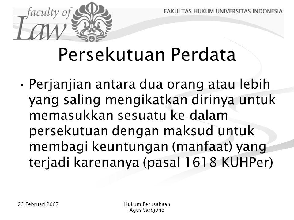 23 Februari 2007Hukum Perusahaan Agus Sardjono Unsur Persekutuan Perdata PP merupakan perjanjian (kontrak) Prestasi para pihak dengan memasukkan sesuatu ke dalam persekutuan Tujuan untuk membagi keuntungan