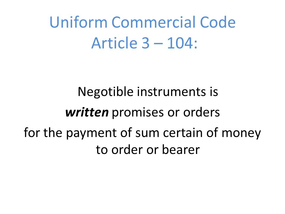 Uniform Commercial Code Article 3 – 104: Negotible instruments is written promises or orders for the payment of sum certain of money to order or beare