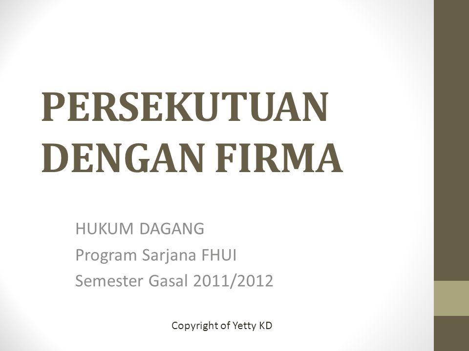 PERSEKUTUAN DENGAN FIRMA HUKUM DAGANG Program Sarjana FHUI Semester Gasal 2011/2012 Copyright of Yetty KD