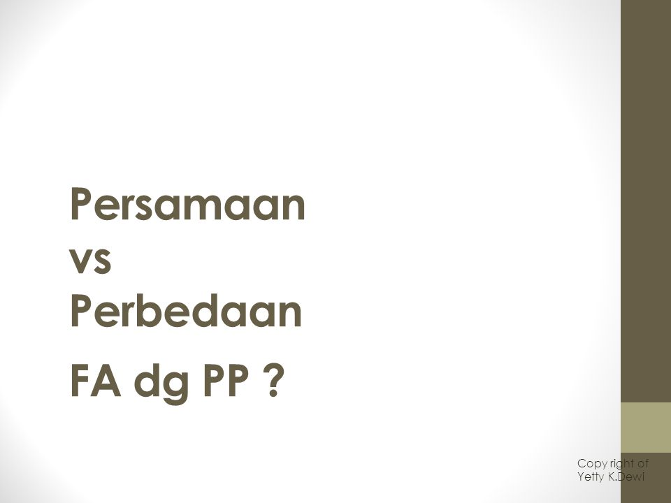 Persamaan vs Perbedaan FA dg PP ? Copy right of Yetty K.Dewi