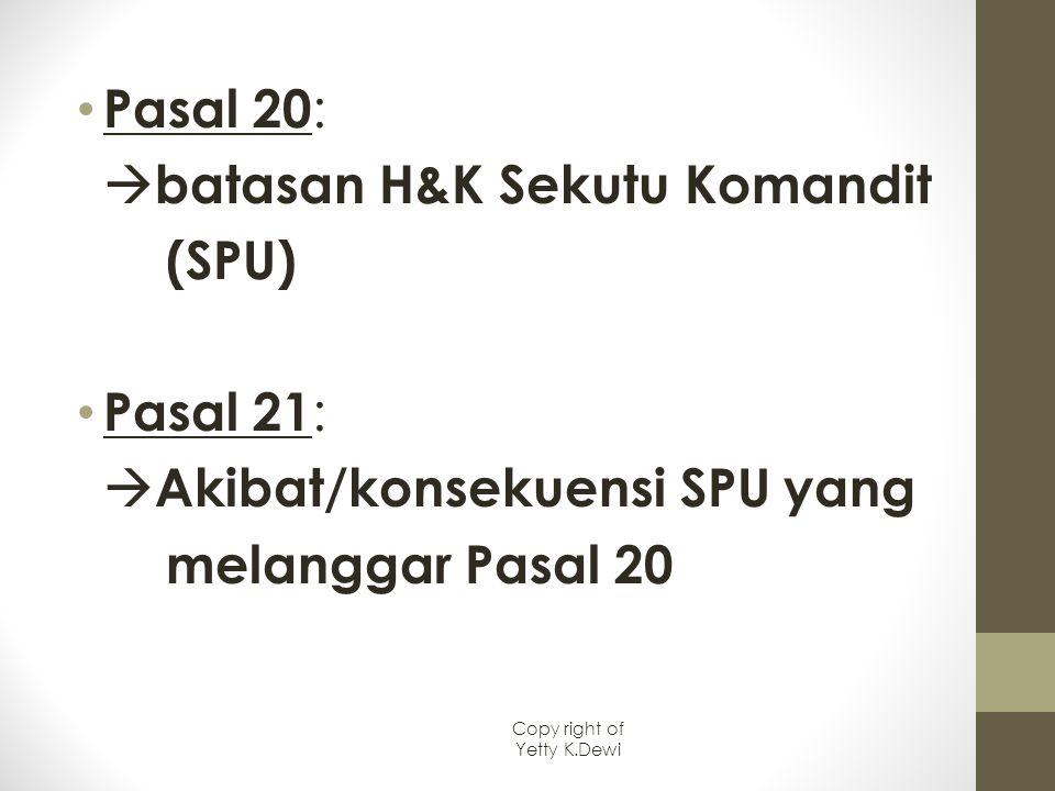 Pasal 20 :  batasan H&K Sekutu Komandit (SPU) Pasal 21 :  Akibat/konsekuensi SPU yang melanggar Pasal 20 Copy right of Yetty K.Dewi