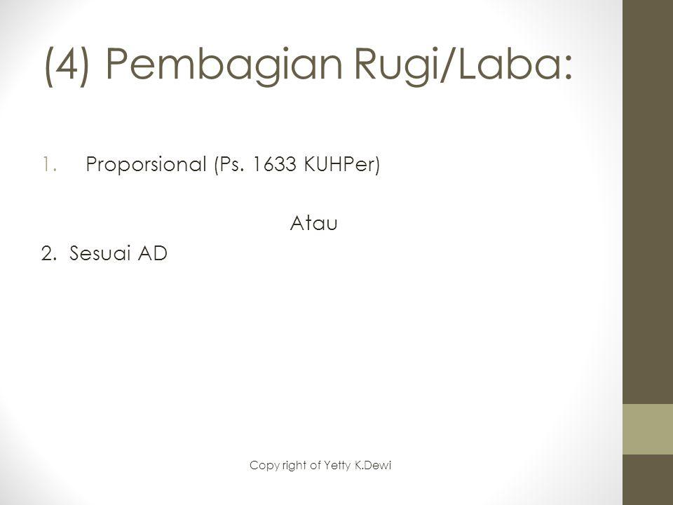 (4) Pembagian Rugi/Laba: 1.Proporsional (Ps. 1633 KUHPer) Atau 2. Sesuai AD Copy right of Yetty K.Dewi