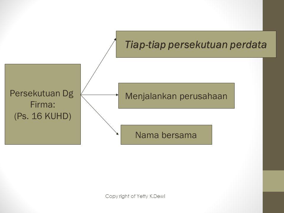 Persekutuan Dg Firma: (Ps. 16 KUHD) Tiap-tiap persekutuan perdata Menjalankan perusahaan Nama bersama Copy right of Yetty K.Dewi