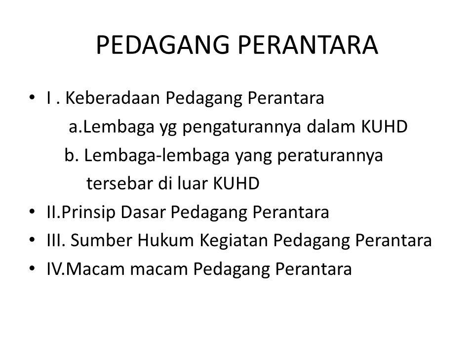 PEDAGANG PERANTARA I.Keberadaan Pedagang Perantara a.Lembaga yg pengaturannya dalam KUHD b.