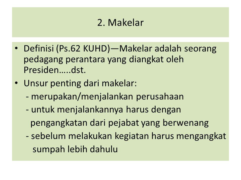 2. Makelar Definisi (Ps.62 KUHD)—Makelar adalah seorang pedagang perantara yang diangkat oleh Presiden…..dst. Unsur penting dari makelar: - merupakan/