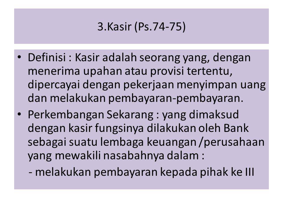 3.Kasir (Ps.74-75) Definisi : Kasir adalah seorang yang, dengan menerima upahan atau provisi tertentu, dipercayai dengan pekerjaan menyimpan uang dan melakukan pembayaran-pembayaran.