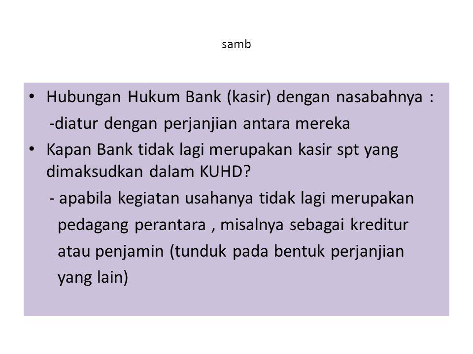 samb Hubungan Hukum Bank (kasir) dengan nasabahnya : -diatur dengan perjanjian antara mereka Kapan Bank tidak lagi merupakan kasir spt yang dimaksudkan dalam KUHD.