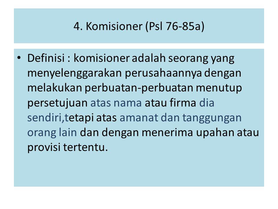 4. Komisioner (Psl 76-85a) Definisi : komisioner adalah seorang yang menyelenggarakan perusahaannya dengan melakukan perbuatan-perbuatan menutup perse