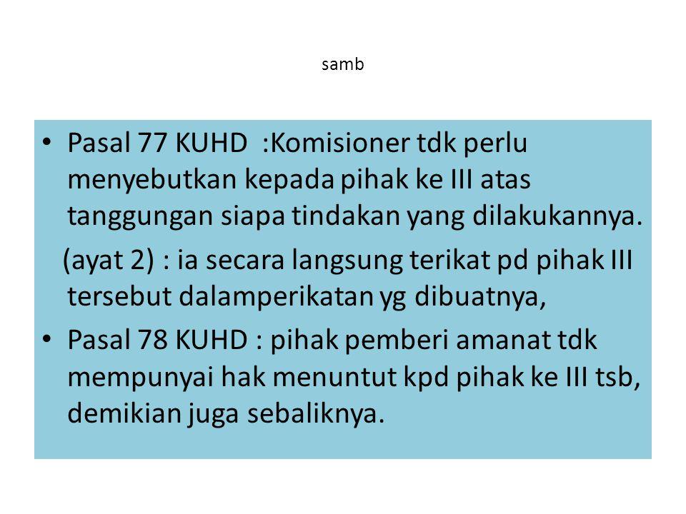 samb Pasal 77 KUHD :Komisioner tdk perlu menyebutkan kepada pihak ke III atas tanggungan siapa tindakan yang dilakukannya.