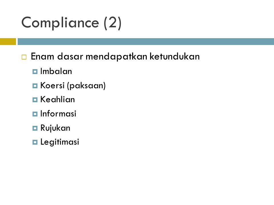 Compliance (2)  Enam dasar mendapatkan ketundukan  Imbalan  Koersi (paksaan)  Keahlian  Informasi  Rujukan  Legitimasi
