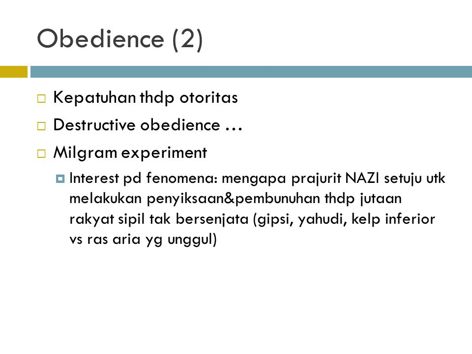 Obedience (2)  Kepatuhan thdp otoritas  Destructive obedience …  Milgram experiment  Interest pd fenomena: mengapa prajurit NAZI setuju utk melaku