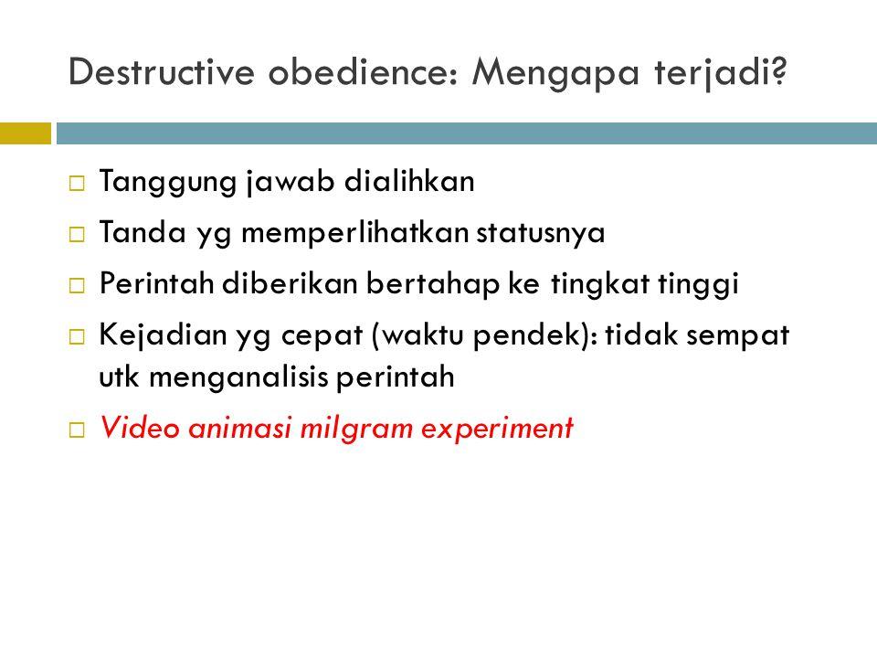 Destructive obedience: Mengapa terjadi?  Tanggung jawab dialihkan  Tanda yg memperlihatkan statusnya  Perintah diberikan bertahap ke tingkat tinggi