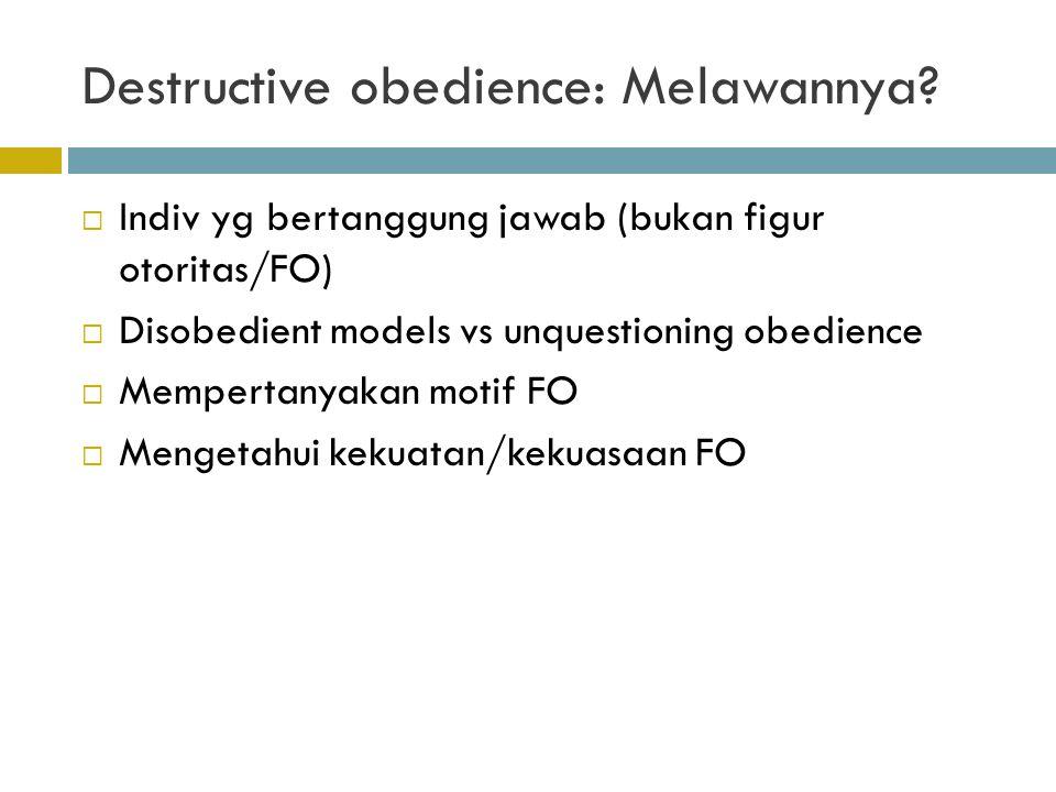 Destructive obedience: Melawannya?  Indiv yg bertanggung jawab (bukan figur otoritas/FO)  Disobedient models vs unquestioning obedience  Mempertany
