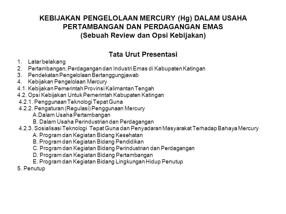 KEBIJAKAN PENGELOLAAN MERCURY (Hg) DALAM USAHA PERTAMBANGAN DAN PERDAGANGAN EMAS (Sebuah Review dan Opsi Kebijakan) Tata Urut Presentasi 1.Latar belak