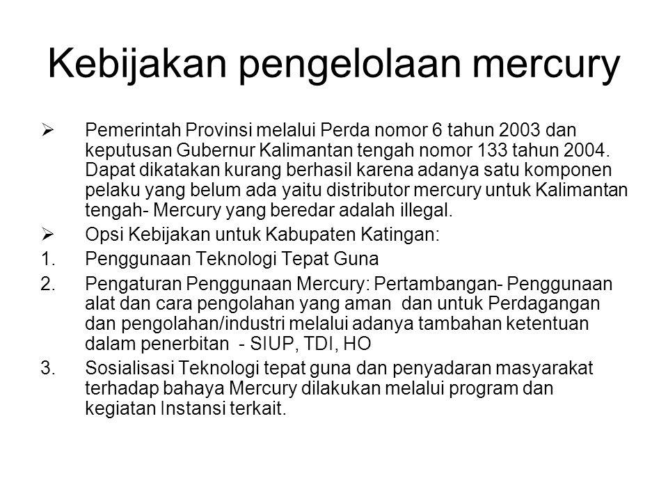 Kebijakan pengelolaan mercury  Pemerintah Provinsi melalui Perda nomor 6 tahun 2003 dan keputusan Gubernur Kalimantan tengah nomor 133 tahun 2004. Da
