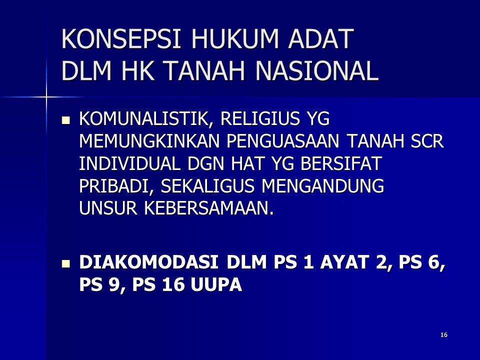 16 KONSEPSI HUKUM ADAT DLM HK TANAH NASIONAL KOMUNALISTIK, RELIGIUS YG MEMUNGKINKAN PENGUASAAN TANAH SCR INDIVIDUAL DGN HAT YG BERSIFAT PRIBADI, SEKALIGUS MENGANDUNG UNSUR KEBERSAMAAN.