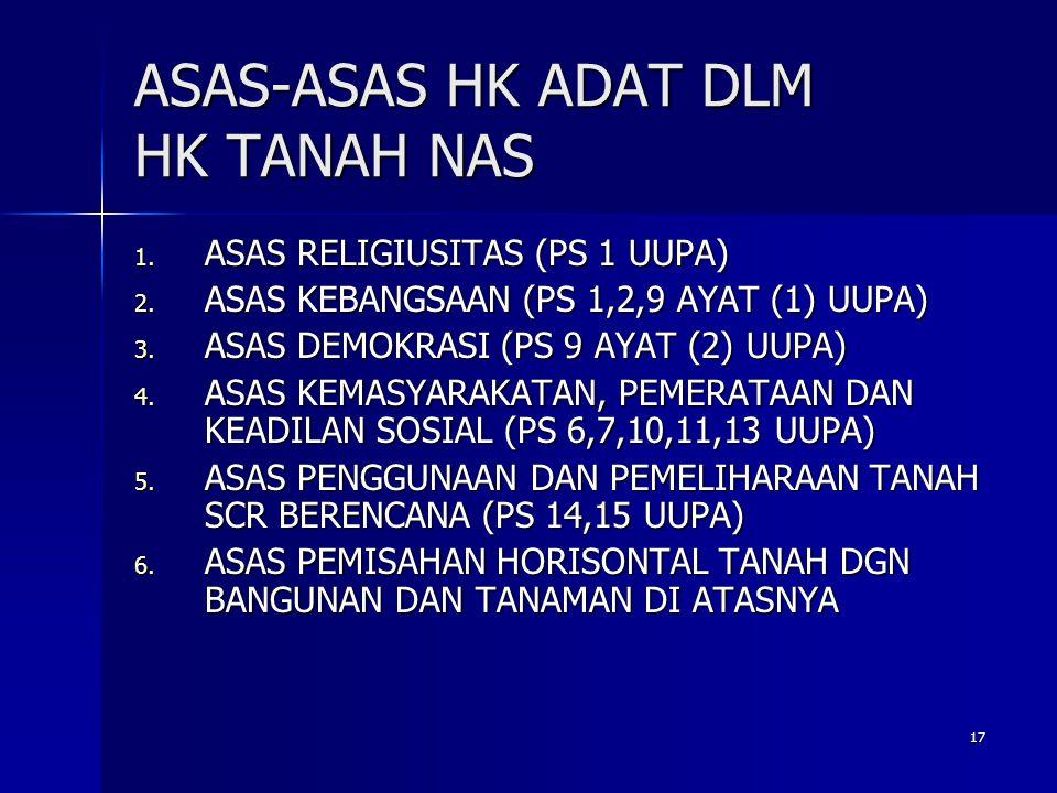 17 ASAS-ASAS HK ADAT DLM HK TANAH NAS 1. ASAS RELIGIUSITAS (PS 1 UUPA) 2. ASAS KEBANGSAAN (PS 1,2,9 AYAT (1) UUPA) 3. ASAS DEMOKRASI (PS 9 AYAT (2) UU