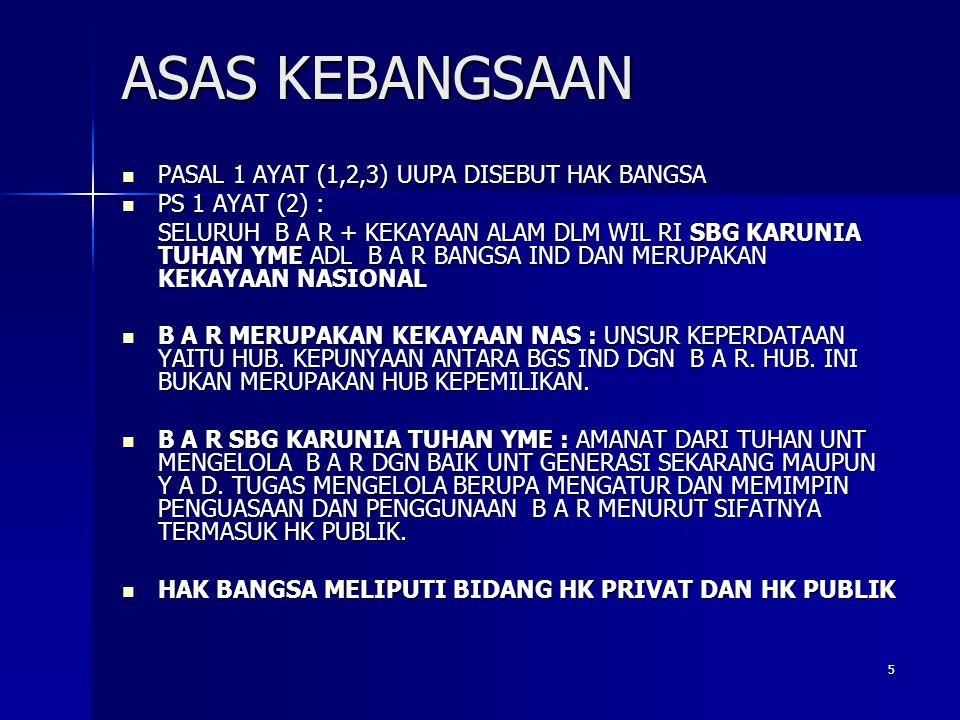 5 ASAS KEBANGSAAN PASAL 1 AYAT (1,2,3) UUPA DISEBUT HAK BANGSA PASAL 1 AYAT (1,2,3) UUPA DISEBUT HAK BANGSA PS 1 AYAT (2) : PS 1 AYAT (2) : SELURUH B A R + KEKAYAAN ALAM DLM WIL RI SBG KARUNIA TUHAN YME ADL B A R BANGSA IND DAN MERUPAKAN KEKAYAAN NASIONAL B A R MERUPAKAN KEKAYAAN NAS : UNSUR KEPERDATAAN YAITU HUB.