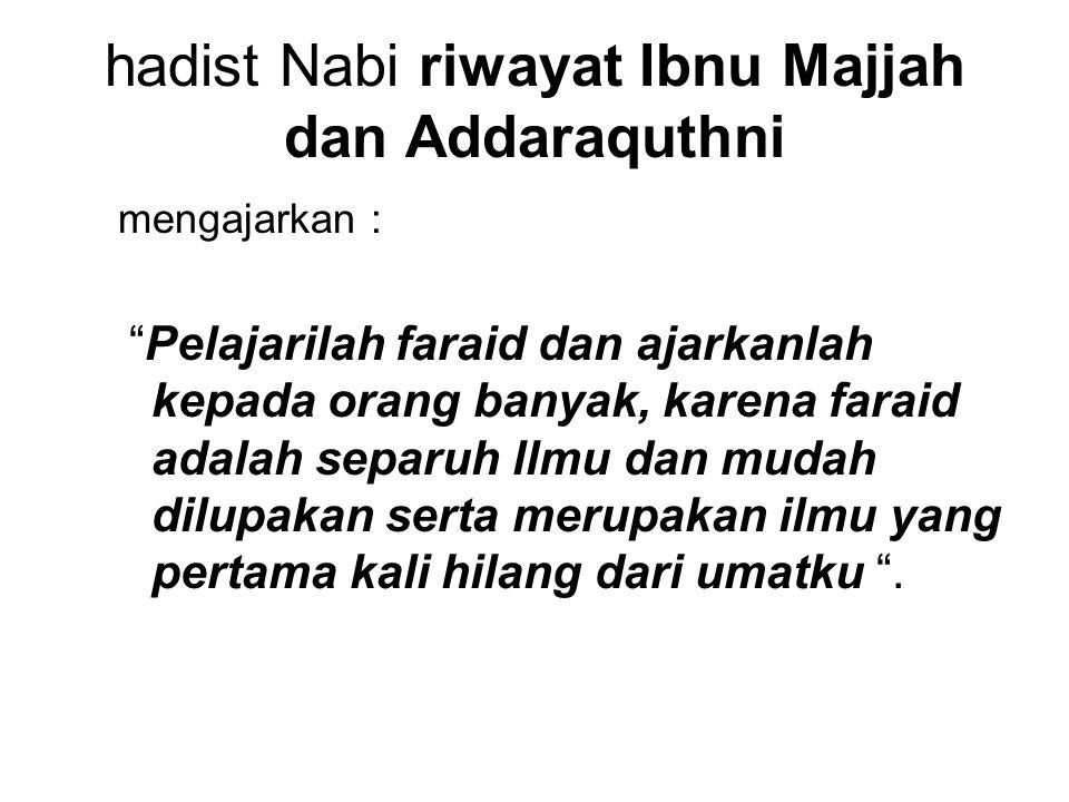 """hadist Nabi riwayat Ibnu Majjah dan Addaraquthni mengajarkan : """"Pelajarilah faraid dan ajarkanlah kepada orang banyak, karena faraid adalah separuh ll"""