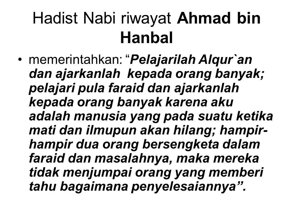 "Hadist Nabi riwayat Ahmad bin Hanbal memerintahkan: ""Pelajarilah Alqur`an dan ajarkanlah kepada orang banyak; pelajari pula faraid dan ajarkanlah kepa"