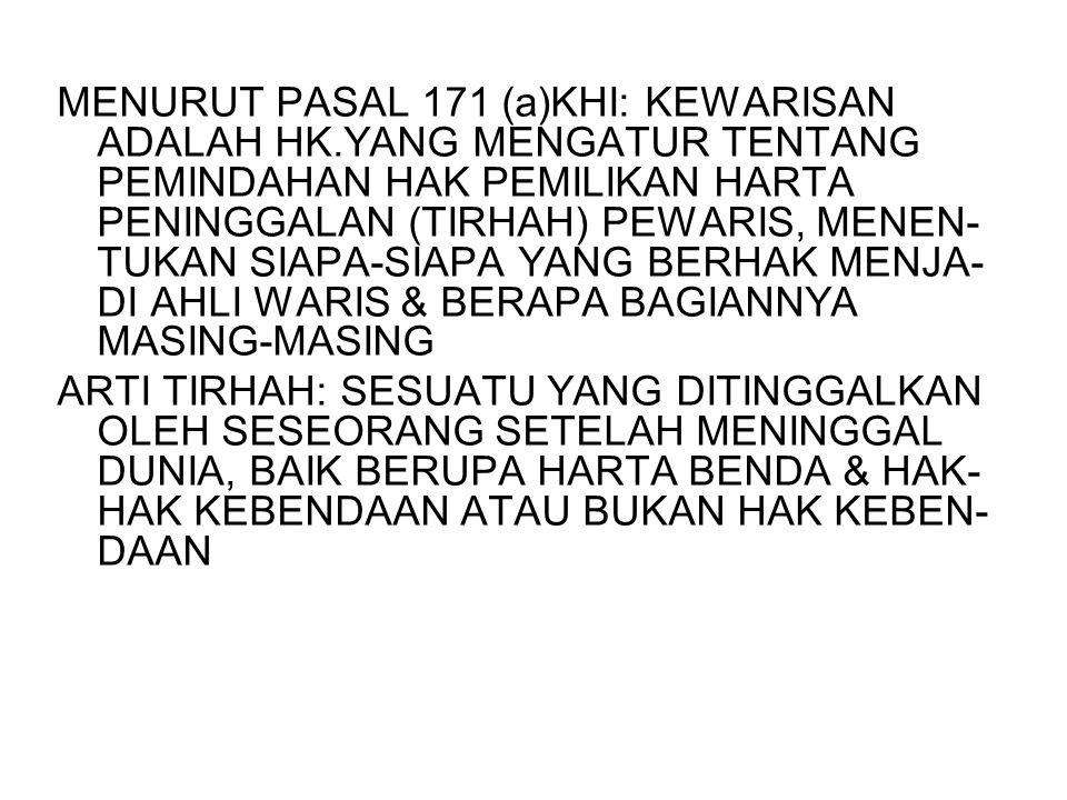 MENURUT PASAL 171 (a)KHI: KEWARISAN ADALAH HK.YANG MENGATUR TENTANG PEMINDAHAN HAK PEMILIKAN HARTA PENINGGALAN (TIRHAH) PEWARIS, MENEN- TUKAN SIAPA-SI