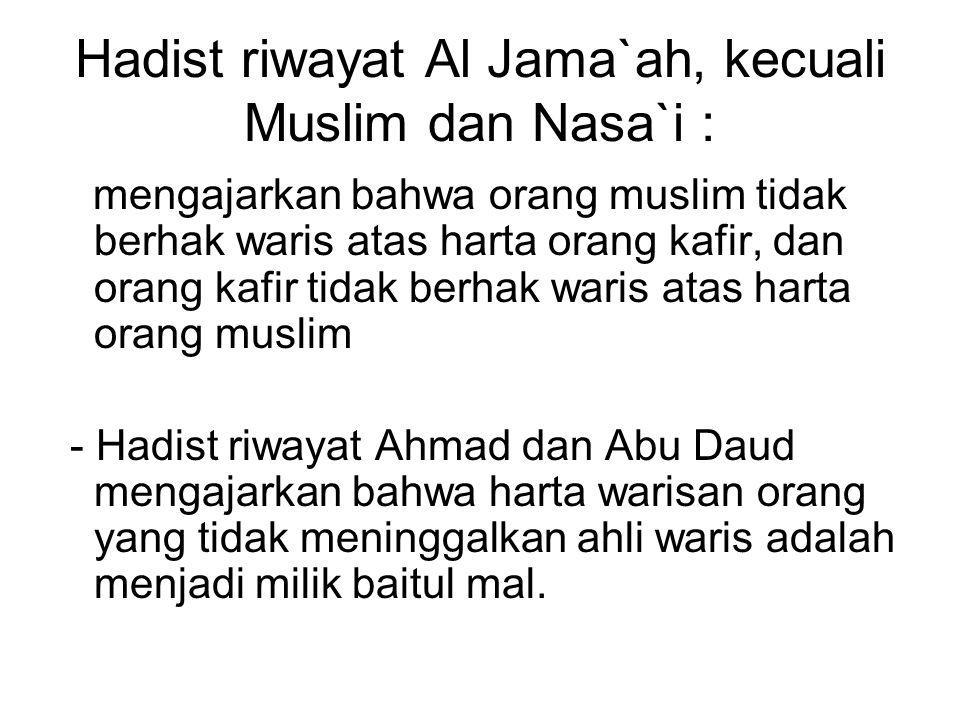 Hadist riwayat Al Jama`ah, kecuali Muslim dan Nasa`i : mengajarkan bahwa orang muslim tidak berhak waris atas harta orang kafir, dan orang kafir tidak