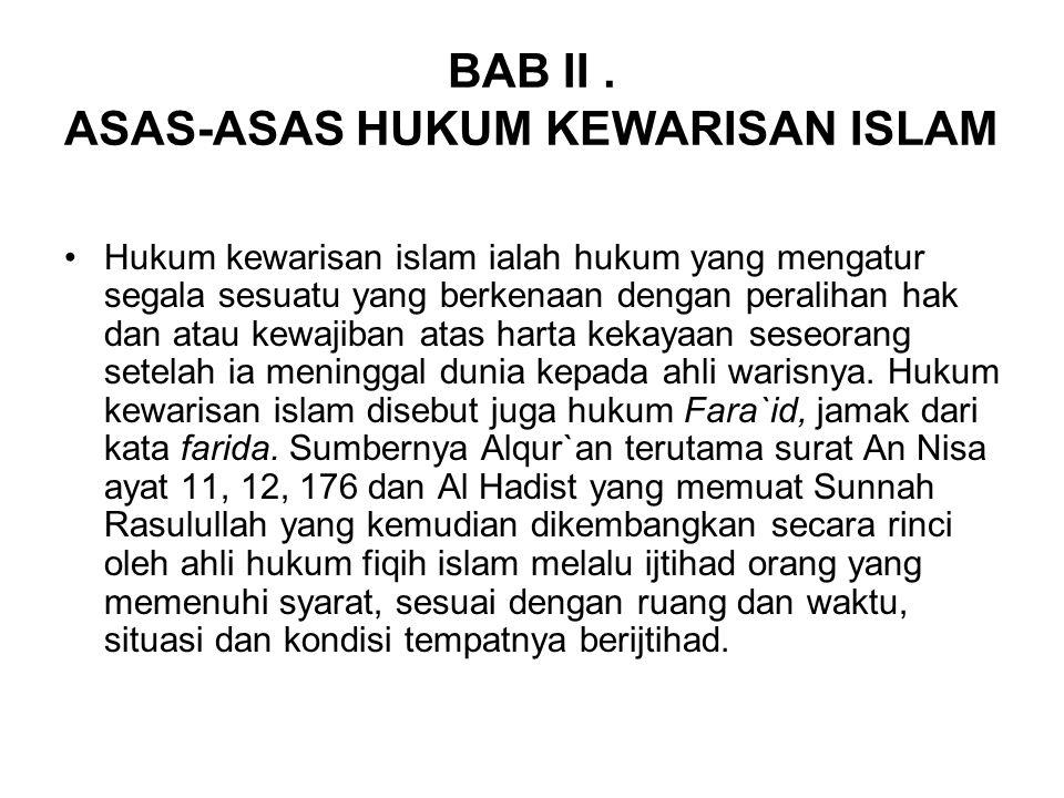 BAB II. ASAS-ASAS HUKUM KEWARISAN ISLAM Hukum kewarisan islam ialah hukum yang mengatur segala sesuatu yang berkenaan dengan peralihan hak dan atau ke