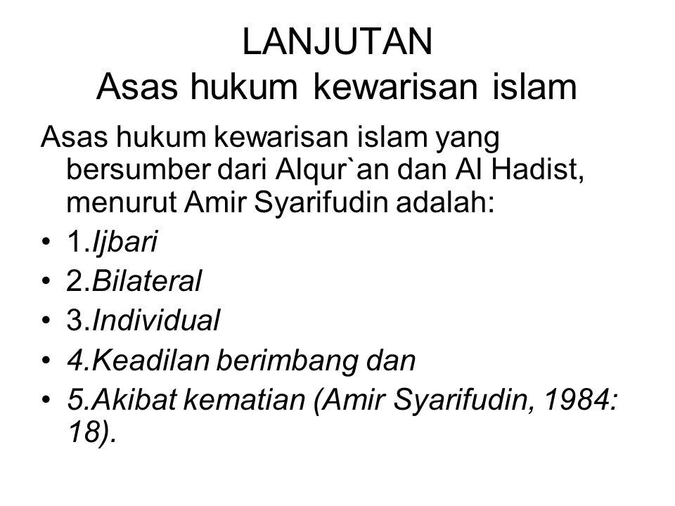 LANJUTAN Asas hukum kewarisan islam Asas hukum kewarisan islam yang bersumber dari Alqur`an dan Al Hadist, menurut Amir Syarifudin adalah: 1.Ijbari 2.