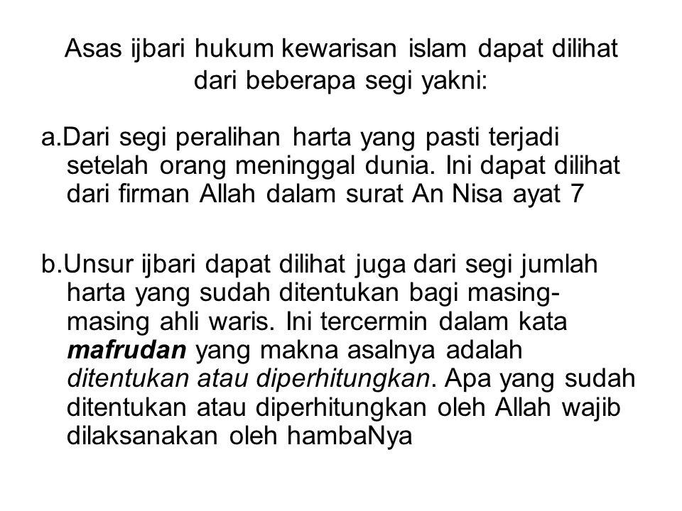 Asas ijbari hukum kewarisan islam dapat dilihat dari beberapa segi yakni: a.Dari segi peralihan harta yang pasti terjadi setelah orang meninggal dunia