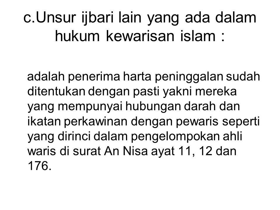 c.Unsur ijbari lain yang ada dalam hukum kewarisan islam : adalah penerima harta peninggalan sudah ditentukan dengan pasti yakni mereka yang mempunyai