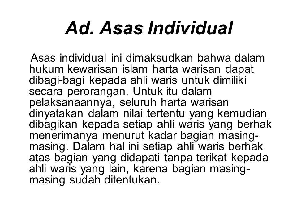 Ad. Asas Individual Asas individual ini dimaksudkan bahwa dalam hukum kewarisan islam harta warisan dapat dibagi-bagi kepada ahli waris untuk dimiliki