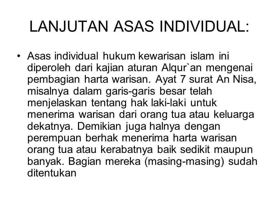 LANJUTAN ASAS INDIVIDUAL: Asas individual hukum kewarisan islam ini diperoleh dari kajian aturan Alqur`an mengenai pembagian harta warisan. Ayat 7 sur