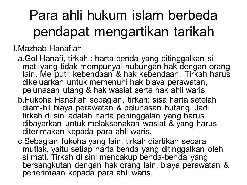 Para ahli hukum islam berbeda pendapat mengartikan tarikah I.Mazhab Hanafiah a.Gol Hanafi, tirkah : harta benda yang ditinggalkan si mati yang tidak m