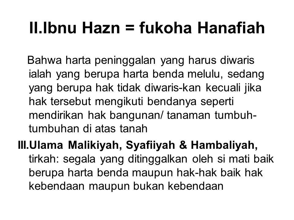 II.Ibnu Hazn = fukoha Hanafiah Bahwa harta peninggalan yang harus diwaris ialah yang berupa harta benda melulu, sedang yang berupa hak tidak diwaris-k