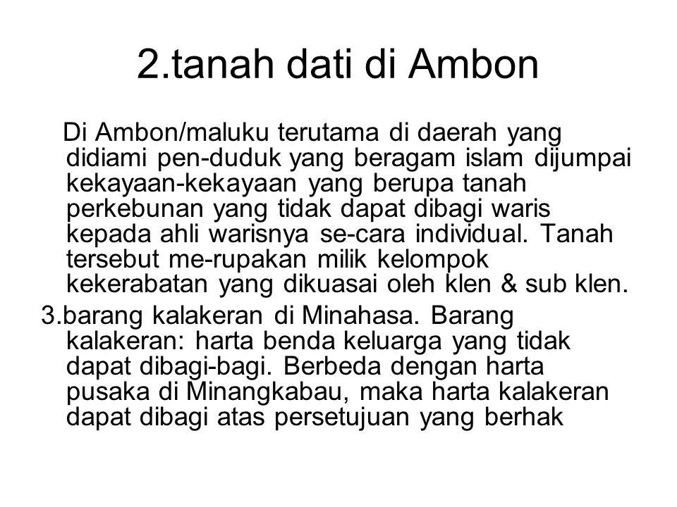 2.tanah dati di Ambon Di Ambon/maluku terutama di daerah yang didiami pen-duduk yang beragam islam dijumpai kekayaan-kekayaan yang berupa tanah perkeb