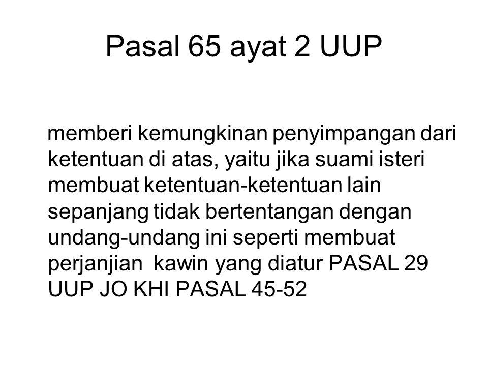 Pasal 65 ayat 2 UUP memberi kemungkinan penyimpangan dari ketentuan di atas, yaitu jika suami isteri membuat ketentuan-ketentuan lain sepanjang tidak