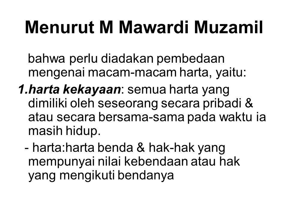 Menurut M Mawardi Muzamil bahwa perlu diadakan pembedaan mengenai macam-macam harta, yaitu: 1.harta kekayaan: semua harta yang dimiliki oleh seseorang