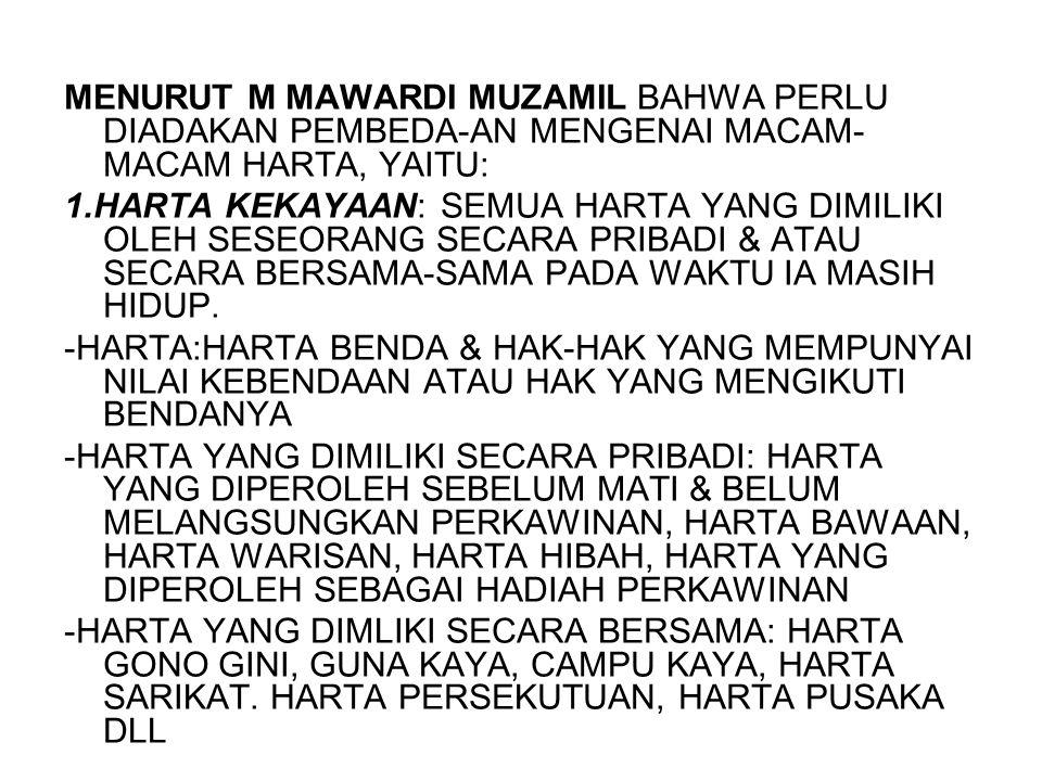 MENURUT M MAWARDI MUZAMIL BAHWA PERLU DIADAKAN PEMBEDA-AN MENGENAI MACAM- MACAM HARTA, YAITU: 1.HARTA KEKAYAAN: SEMUA HARTA YANG DIMILIKI OLEH SESEORA