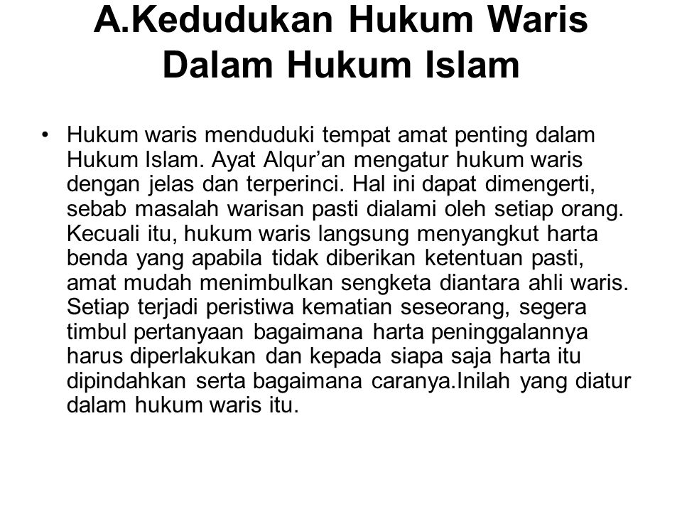 A.Kedudukan Hukum Waris Dalam Hukum Islam Hukum waris menduduki tempat amat penting dalam Hukum Islam. Ayat Alqur'an mengatur hukum waris dengan jelas