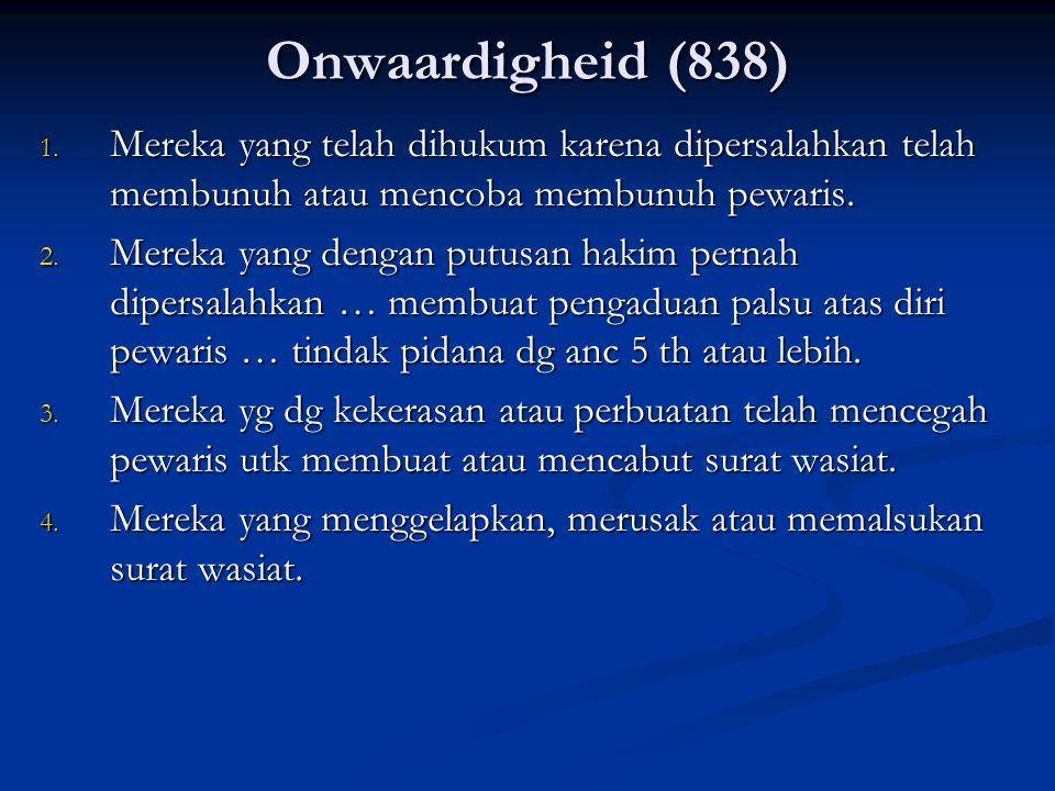 Onwaardigheid (838) 1. Mereka yang telah dihukum karena dipersalahkan telah membunuh atau mencoba membunuh pewaris. 2. Mereka yang dengan putusan haki