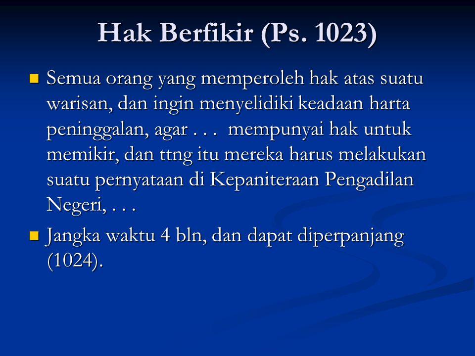Hak Berfikir (Ps. 1023) Semua orang yang memperoleh hak atas suatu warisan, dan ingin menyelidiki keadaan harta peninggalan, agar... mempunyai hak unt