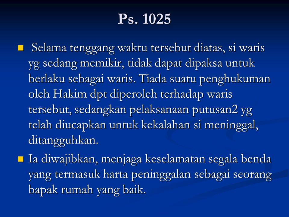 Ps. 1025 Selama tenggang waktu tersebut diatas, si waris yg sedang memikir, tidak dapat dipaksa untuk berlaku sebagai waris. Tiada suatu penghukuman o