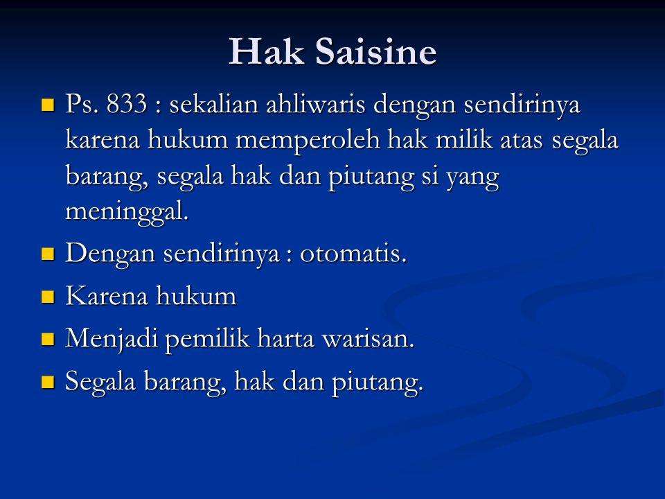 Hak Saisine Ps. 833 : sekalian ahliwaris dengan sendirinya karena hukum memperoleh hak milik atas segala barang, segala hak dan piutang si yang mening