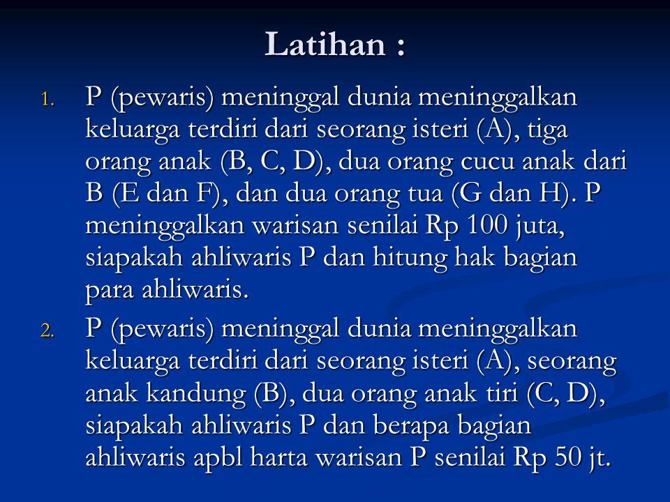 Latihan : 1. P (pewaris) meninggal dunia meninggalkan keluarga terdiri dari seorang isteri (A), tiga orang anak (B, C, D), dua orang cucu anak dari B