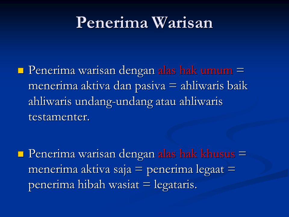 Penerima Warisan Penerima warisan dengan alas hak umum = menerima aktiva dan pasiva = ahliwaris baik ahliwaris undang-undang atau ahliwaris testamente