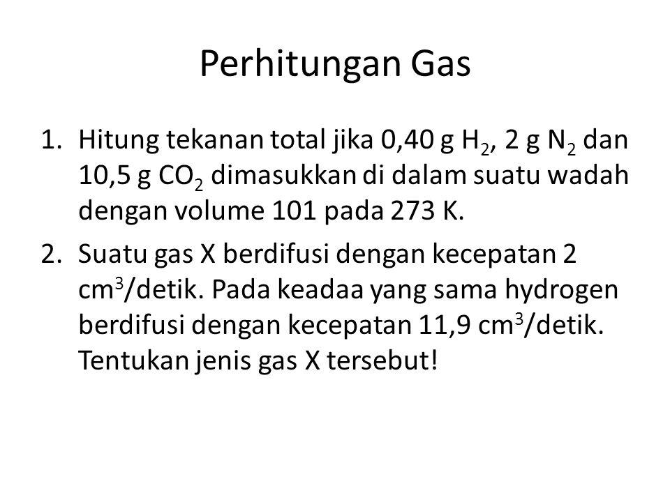 Perhitungan Gas 1.Hitung tekanan total jika 0,40 g H 2, 2 g N 2 dan 10,5 g CO 2 dimasukkan di dalam suatu wadah dengan volume 101 pada 273 K. 2.Suatu