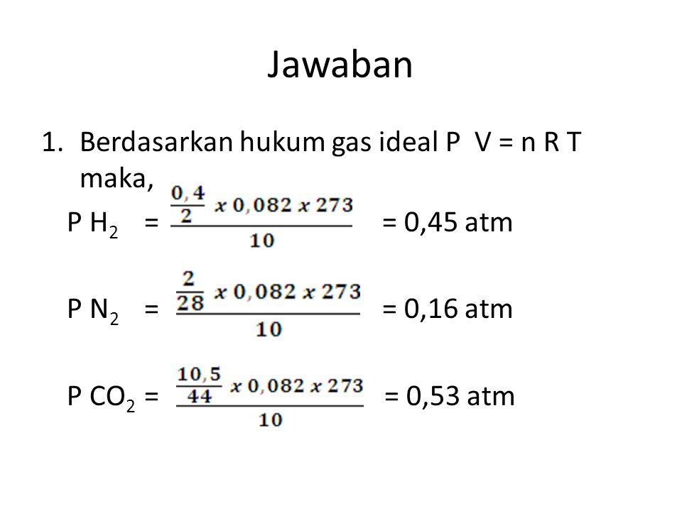 Jawaban 1.Berdasarkan hukum gas ideal P V = n R T maka, P H 2 == 0,45 atm P N 2 == 0,16 atm P CO 2 = = 0,53 atm